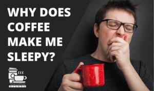 Why Does Coffee Make me Sleepy